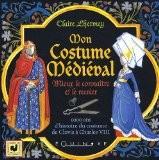 Mon Costume Médiéval : Mieux le connaître et le recréer - Claire Lhermey