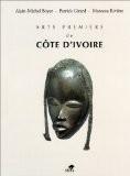 Arts premiers de Côte d'Ivoire - Alain-Michel Boyer ; Patrick Girard ; Marceau Rivière