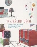 Ma r�cup' d�co : 100 id�es pour d�tourner, transformer, recycler meubles et objets - Tana