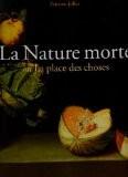 La Nature morte : Ou La place des choses, L'objet et son lieu dans l'art occidental - Etienne Jollet