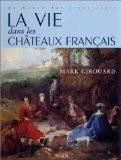 La vie dans les châteaux français, du Moyen Age à nos jours - Mark Girouard