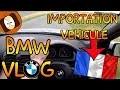 IMPORTER UN VÉHICULE EN FRANCE : MON EXPÉRIENCE | BMW VLOG